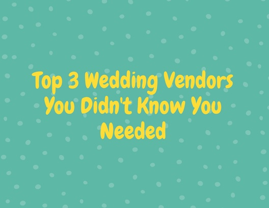 Top 3 Wedding Vendors You Didn't Know You Needed